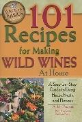 101 Recipes for Making Wild Wines at Home: A Step-by-Step Guide to Using Herbs, Fruits, and ...
