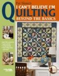 I Can't Believe I'm Quilting Beyond the Basics