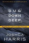 Dug down Deep : Building Your Life on Truths That Last