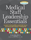 Medical Staff Leadership Essentials: A Guide to Developing Leadership Skills and Recruiting ...