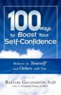 100 Ways to Boost Your Self-Confidence: Believe In Yourself and Others Will Too