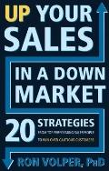 Up Your Sales in a down Market : 20 Strategies from Top Performing Salespeople to Win over C...
