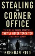 Stealing the Corner Office : The Winning Career Strategies They'll Never Teach You in Busine...