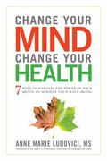 Change Your Mind, Change Your Health : 7 Ways to Harness the Power of Your Brain to Achieve ...
