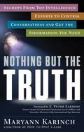 Nothing but the Truth : Secrets from Top Intelligence Experts to Control Conversations and G...