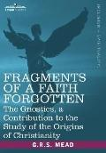 Fragments of a Faith Forgotten: The Gnostics, a Contibution to the Study of the Origins of C...