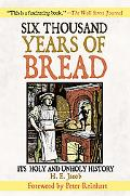 Six Thousand Years of Bread It's Holy and Unholy History
