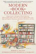Modern Book Collecting : A Basic Guide to All Aspects of Book Collecting - What to Collect, ...