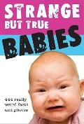 Strange but True Babies: [444 Really Weird Facts and Photos]