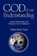 God of Our Understanding : Jewish Spirituality and Recovery from Addiction