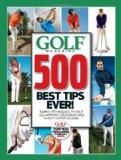 GOLF Magazine 500 Best Tips Ever!: Simple Techniques to Help You Improve Your Game and Shoot...