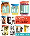 Put 'em Up!: A Comprehensive Home Preserving Guide for the Creative Cook, from Drying and Fr...