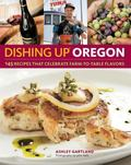 Dishing up Oregon : 145 Recipes Celebrating Farm-to-Table Flavors