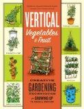 Vertical Vegetables and Fruit: Creative Gardening Techniques for Growing Up in Small Spaces