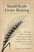 Small-Scale Grain Raising, Second Edition: An Organic Guide to Growing, Processing, and Usin...