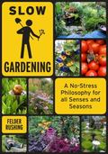 Slow Gardening : A No-Stress Philosophy for All Senses and All Seasons