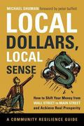 Local Dollars, Local Sense : How to Shift Your Money from Wall Street to Main Street and Ach...