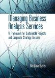 Managing Business Analysis Services: A Framework for Sustainable Projects and Corporate Stra...