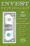 Invest This Dollar!: 50 Ways to Make $1,000,000 That Are So Good, We'll Even Spot You the Fi...