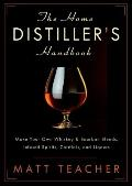 Home Distiller's Handbook : Make Your Own Whiskey and Bourbon Blends, Infused Spirits, Cordi...