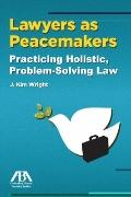 Lawyers As Peacemakers : Practicing Holistic, Problem-Solving Law