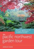 Pacific Northwest Garden Tour : The 60 Best Gardens to Visit in Oregon, Washington, and Brit...