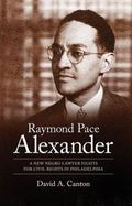 Raymond Pace Alexander: A New Negro Lawyer Fights for Civil Rights in Philadelphia (Margaret...