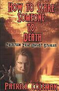 How to Scare Someone to Death: Thirteen True Ghost Stories