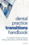 Dental Practice Transitions Handbook : An Insider's Guide to Buying, Selling, Partnerships, ...