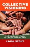 Collective Visioning: How Groups Can Work Together for a Just and Sustainable Future (BK Cur...