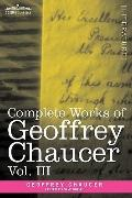 Complete Works of Geoffrey Chaucer, Vol. III: The House of Fame: The Legend of Good Women, T...