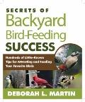 Secrets of Backyard Bird-Feeding Success : Hundreds of Surefire Tips for Attracting and Feed...