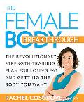 The Female Body Breakthrough: The Revolutionary Strength-Training Plan for Losing Fat and Ge...