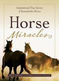 Horse Miracles: Inspirational True Tales of Remarkable Horses