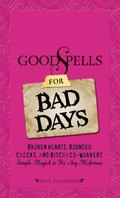 Good Spells for Bad Days: Broken Hearts, Bounced Checks, and Bitchy Co-Workers - Simple Magi...