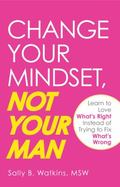 Change Your Mindset, Not Your Man: Learn to Love What's Right Instead of Trying to Fix What'...
