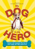 My Dog Is My Hero : Tributes to the Companions Who Give Us Love, Loyalty, and a New Leash on...