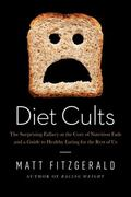 Diet Cults : The Surprising Fallacy at the Core of Nutrition Fads and a Guide to Healthy Eat...