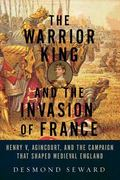 Warrior King and the Invasion of France : Henry V, Agincourt, and the Campaign That Shaped M...
