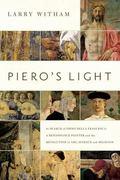 Piero's Light : In Search of Piero Della Francesca: a Renaissance Painter and the Revolution...