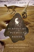 Dinosaurs Without Bones : Dinosaur Lives Revealed by Their Trace Fossils