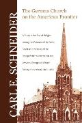 The German Church on the American Frontier: A Study in the Rise of Religion Among the German...