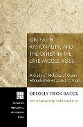 On Faith, Rationality, and the Other in the Late Middle Ages : A Study of Nicholas of Cusa's...