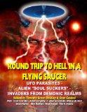 Round Trip To Hell In A Flying Saucer: UFO Parasites - Alien Soul Suckers - Invaders From De...