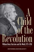 Child of the Revolution : William Henry Harrison and His World, 1773-1798