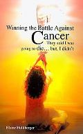 Winning the Battle Against Cancer: : They Said I Was Going to Die... but, I Didn't