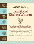 Back to Basics: Traditional Kitchen Wisdom: Techniques and Recipes for Living A Simpler, Mor...