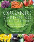 Organic Gardening for the 21st Century : A Complete Guide to Growing Vegetables, Fruits, Her...