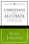 Christians and Alcohol : A Scriptural Case for Abstinence