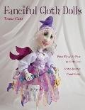 Fanciful Cloth Dolls : From Tip of the Nose to Curly Toes: A Step-By-Step Visual Guide